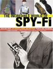 The Incredible World of Spy Fi: Wild and Crazy Spy Gadgets, Props and Artifacts from TV and the Movies