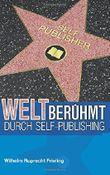 Weltberühmt durch Self-Publishing: Was Autoren aus der Geschichte des Veröffentlichens lernen können (Bücher für Autoren)