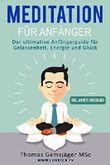 Meditation: Meditieren Lernen für Anfänger: Der ultimative Guide wie du durch Meditieren Ängste, Stress und Übergewicht los wirst und neue Energie, Gelassenheit, Glück und Freude tankst.
