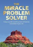 The Miracle Problem Solver: Using crystals and the power of Sedona to transform your life