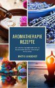 Aromatherapie Rezepte: 30 Leichte Rezepturen und 32 Essentielle Öle für Einsteiger beleuchtet