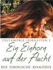 Polyamorie-Lesehappen 1: Ein Einhorn auf der Flucht: Die sinnliche Komödie