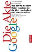 Die Akte Google: Wie der US-Konzern Daten missbraucht, die Welt manipuliert und Jobs vernichtet