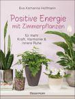 Positive Energie mit Zimmerpflanzen - 86 Energiepflanzen für mehr Kraft, Harmonie und innere Ruhe