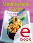 Mediterrane Küche: Die besten Rezepte in einem Kochbuch: Frisch, aromatisch und abwechslungsreich