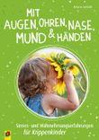 Mit Augen, Ohren, Nase, Mund und Händen. Sinnes- und Wahrnehmungserfahrungen für Krippenkinder