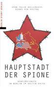 Hauptstadt der Spione: Geheimdienste in Berlin im Kalten Krieg