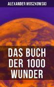 Das Buch der 1000 Wunder: Weltwunder: Architektur + Menschenleben + Tierwelt + Wahn + Mystik + Mathematik + Physik und Chemie + Technik + Erde + Himmel + Sprache und Schönheit