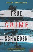 True Crime Schweden  Wahre Verbrechen – Echte Kriminalfälle: Ein erschütterndes Portrait menschlicher Abgründe. (True Crime International, Band 4)