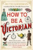 How To Be a Victorian by Goodman, Ruth (2014) Paperback