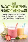 Mit Smoothie Rezepten Gewicht abnehmen: 30 aromatische Smoothies zum Entgiften, Abnehmen & alltäglichem Wohlfühlen (+Bonus-Geschenk)