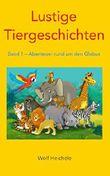Lustige Tiergeschichten: Band 1 - Abenteuer rund um den Globus
