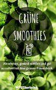 Grüne Smoothies: Abnehmen, gesund werden und gut aussehen mit dem grünen Powerdrink