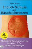 Endlich Schluss mit Bauchschmerzen: Chronische Bauchschmerzen, Reizdarm & Co. lindern und besiegen!