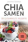 Superfoods Edition - Chia Samen: 30 gesammelte Superfood Rezepte für jeden Tag und jede Küche