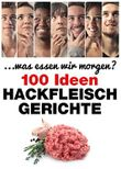 Hackfleischgerichte: 100 Ideen (. . . was essen wir morgen?)