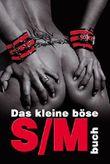 """Das kleine böse S/M-Buch: Der Einsteiger-Guide für alle, die Lust auf die """"dunkle Lust"""" haben!"""