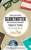 Der Low Cost Globetrotter: Günstig reisen – Der kompakte Ratgeber für jeden, der die Welt für kleines Geld sehen will: Die besten Tipps und Tricks für Backpacker, Globetrotter und Reiseverrückte