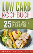 Low Carb Kochbuch - 25 köstliche Rezepte (Low Carb, Abnehmen, Rezepte, gesund, einfach)