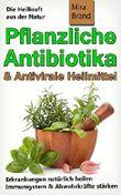 Pflanzliche Antibiotika & Antivirale Heilmittel: Die Heilkraft aus der Natur (Erkrankungen natürlich heilen - Immunsystem & Abwehrkräfte stärken)