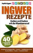 Ingwer Rezepte: Kochen und Backen mit der Wunderwurzel. Vorspeisen & Hauptgerichte, Desserts, Dressings & Dips, Kuchen & Brote, Snacks, Cocktails & Liköre