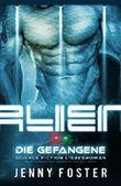 Alien - Die Gefangene: Science Fiction Liebesroman (Sci-Fi Alien Invasion and Abduction Fantasy Novel Deutsch)