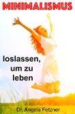 Minimalismus - Loslassen, um zu leben: (Freizeit, Zeit, Glück, Minimalismus im Haus, Minimalismus im Kleiderschrank, Ordnung im Haushalt, Leben vereinfachen, Aufräumen, Verzeihen, Entrümplen, ebook)