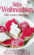 Süße Weihnachten - Die besten Rezepte (Sammelband): Plätzchen und Kekse backen - Backmischungen im Glas - Kuchen und Torten - Geschenke - Pralinen uvm. (Backen - die besten Rezepte 13)