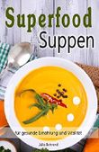 Superfood: Suppen, Low Carb, Souping zum Abnehmen, Kokosöl, Quinoa, Smoothies, Honig, Smoothies, Matcha (Superfood, Suppen, Low Carb, Abnehmen, Quinoa, Kokosöl, Smoothies, Souping, Matcha)