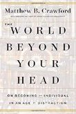 The World Beyond Your Head: On Becoming an Individual in an Age of Distraction by Matthew B. Crawford (2015-03-31)