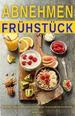 Abnehmen Frühstück Rezepte Diät Kochbuch zum Abnehmen, Stoffwechsel beschleunigen und Fett verbrennen
