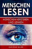 Menschen lesen: Menschenkenntnis: Menschen verstehen und lenken (Menschen analysieren, Körpersprache und Rhetorik, Mimik, Gestik, Körpersprache, soziale Kompetenz)