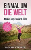 EINMAL UM DIE WELT: Allein als junge Frau durch Afrika - Ein inspirierender Ratgeber mit aufregenden Erlebnisberichten aus sechs Monaten Backpacking in Afrika