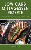 Low Carb Mittagessen Rezepte: Kochbuch mit 40 Rezepten zum einfachen und leckeren Nachkochen (German Edition)