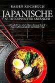 Ramen Kochbuch: Japanische Nudelsuppen für Anfänger - Mehr als 60 himmlische Ramen Rezepte mit dem speziellen fernöstlichen Flair
