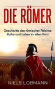 Die Römer: Geschichte des römischen Reiches | Kultur und Leben im alten Rom