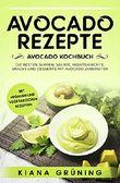 Avocado Rezepte: Avocado Kochbuch – Die besten Suppen, Salate, Hauptgerichte, Snacks und Desserts mit Avocado zubereiten