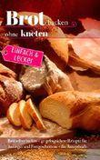 Einfach & lecker: Brot backen ohne kneten: Brot selber backen – 40 gelingsichere Rezepte für Anfänger und Fortgeschrittene - das Rezeptbuch (Backen - die besten Rezepte 38) (German Edition)