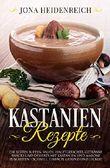 Kastanien Rezepte: Die besten Suppen, Salate, Hauptgerichte, Getränke, Snacks und Desserts mit Kastanien und Maroni zubereiten – schnell, einfach, gesund und lecker! (German Edition)