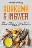 Kurkuma & Ingwer (mit Rezepten): Einsatz der Superknollen für ein ausgewogenes und gesundes Leben