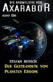 Der Gestrandete vom Planeten Errone: Die Raumflotte von Axarabor - Band 126
