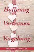 Hoffnung - Vertrauen - Vergebung: Drei Geschichten über die Liebe