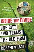 Inside the Divide: One City, Two Teams ... The Old Firm by Wilson, Richard ( 2012 )