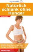 Natürlich schlank ohne Hunger - Wie Sie Ihre Wunschfigur ohne Hunger und lästige Diät erreichen!