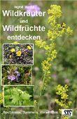 Wildkräuter und Wildfrüchte entdecken: Bestimmen, Sammeln, Verwenden