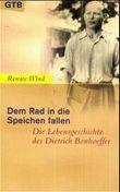 Dem Rad in die Speichen fallen. Die Lebensgeschichte des Dietrich Bonhoeffer.