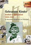 Gebrannte Kinder. Kindheit in Deutschland 1939-1945. 61 Geschichten und Berichte von Zeitzeugen