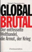 Global brutal. Der entfesselte Welthandel, die Armut, der Krieg