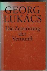 Die Zerstörung der Vernunft - Der Weg des Irrationalismus von Schelling zu Hitler