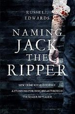 By Russell Edwards Naming Jack the Ripper: New Crime Scene Evidence, A Stunning Forensic Breakthrough, The Killer Revea [Hardcover]